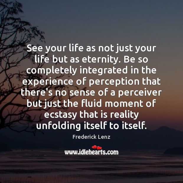 Image, See your life as not just your life but as eternity. Be