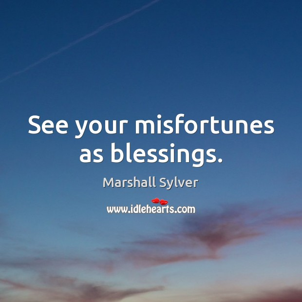 See your misfortunes as blessings. Marshall Sylver Picture Quote