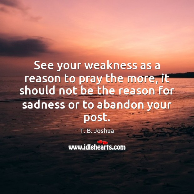 See your weakness as a reason to pray the more, it should T. B. Joshua Picture Quote