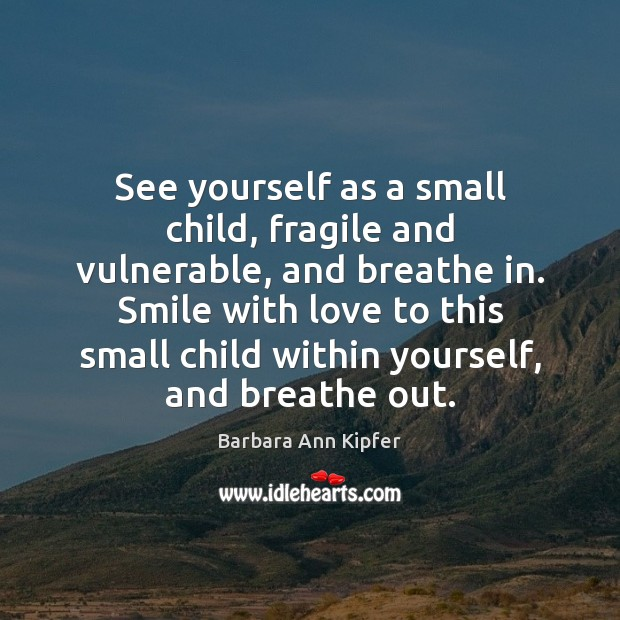Image, See yourself as a small child, fragile and vulnerable, and breathe in.