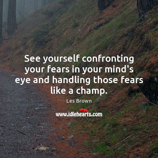 See yourself confronting your fears in your mind's eye and handling those Les Brown Picture Quote