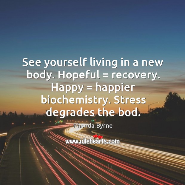 Image, See yourself living in a new body. Hopeful = recovery. Happy = happier biochemistry.