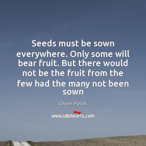 Seeds must be sown everywhere. Only some will bear fruit. But there Chaim Potok Picture Quote