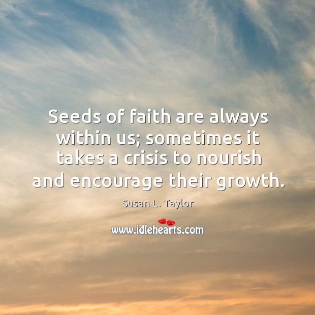 Image, Seeds of faith are always within us; sometimes it takes a crisis to nourish and encourage their growth.