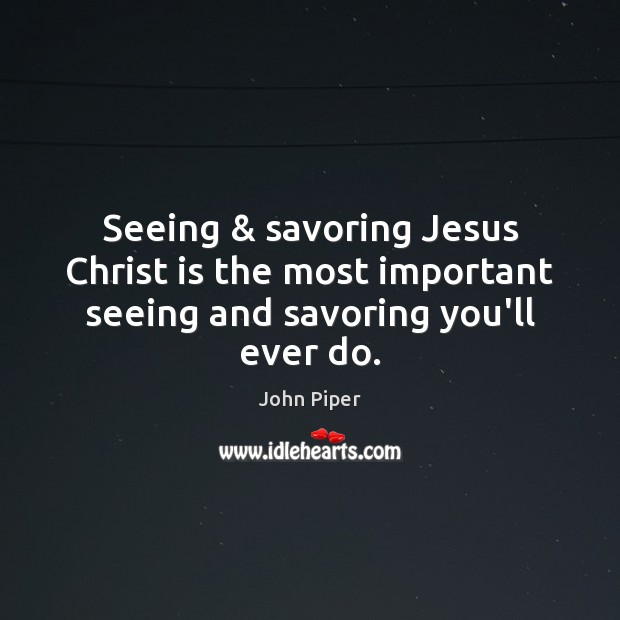Seeing & savoring Jesus Christ is the most important seeing and savoring you'll ever do. John Piper Picture Quote