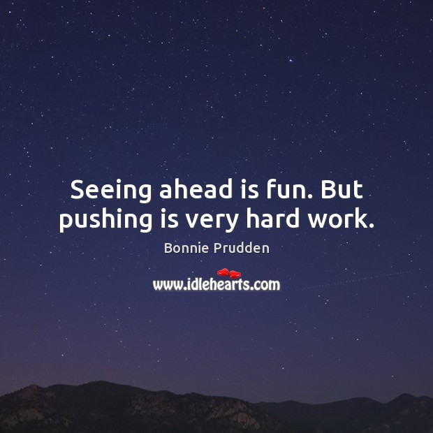 Image, Seeing ahead is fun. But pushing is very hard work.