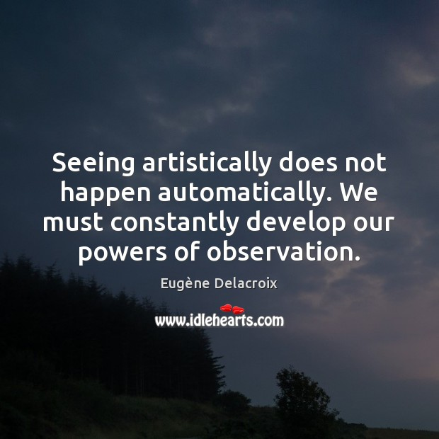 Seeing artistically does not happen automatically. We must constantly develop our powers Eugène Delacroix Picture Quote