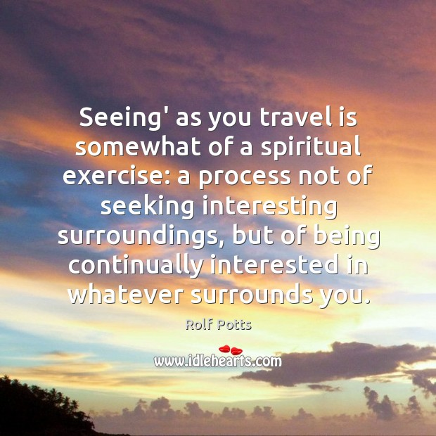 Seeing' as you travel is somewhat of a spiritual exercise: a process Rolf Potts Picture Quote