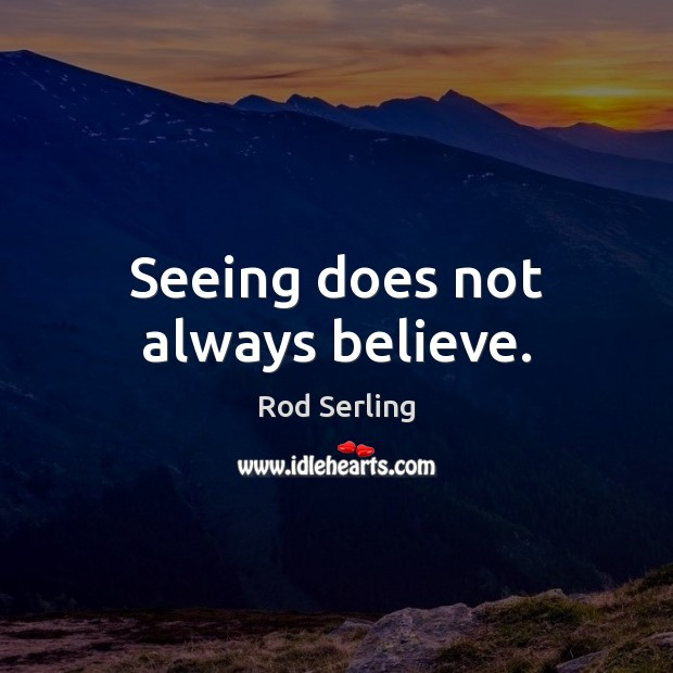 Seeing does not always believe. Rod Serling Picture Quote