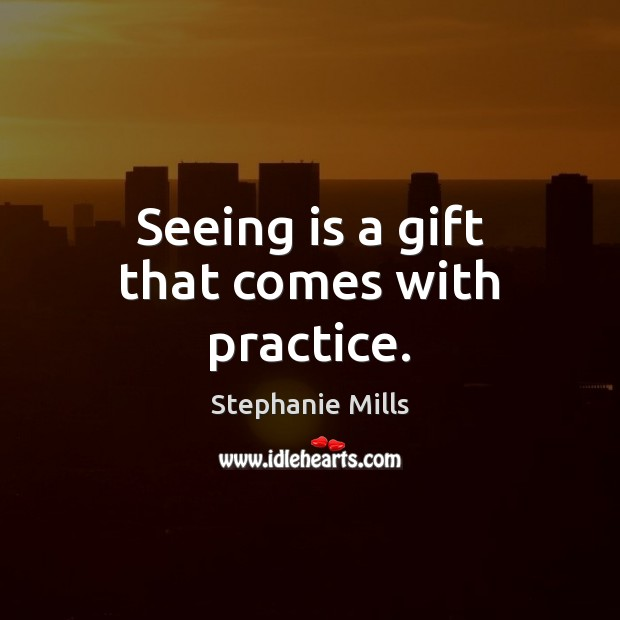 Seeing is a gift that comes with practice. Image