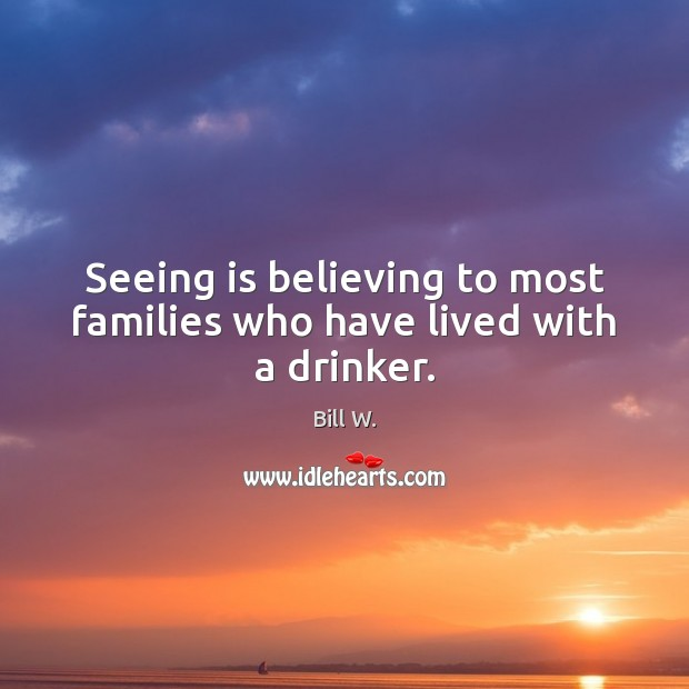 Image, Seeing is believing to most families who have lived with a drinker.