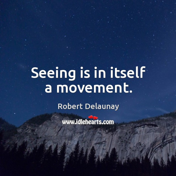 Seeing is in itself a movement. Robert Delaunay Picture Quote