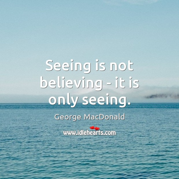 Image, Seeing is not believing – it is only seeing.