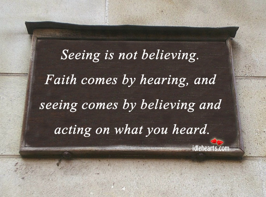 Seeing is not believing. Faith comes by hearing Image