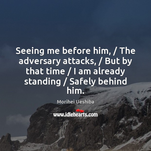 Seeing me before him, / The adversary attacks, / But by that time / I Morihei Ueshiba Picture Quote