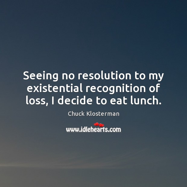 Seeing no resolution to my existential recognition of loss, I decide to eat lunch. Chuck Klosterman Picture Quote