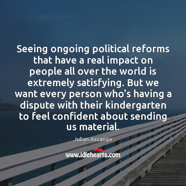 Seeing ongoing political reforms that have a real impact on people all Julian Assange Picture Quote