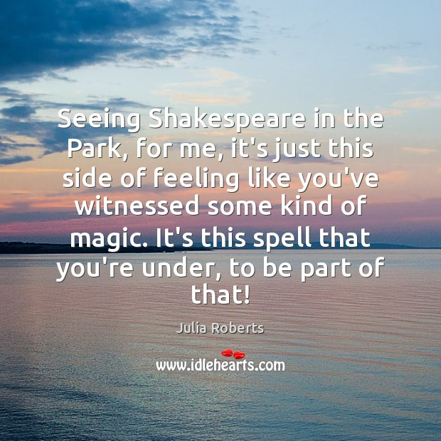 Seeing Shakespeare in the Park, for me, it's just this side of Julia Roberts Picture Quote