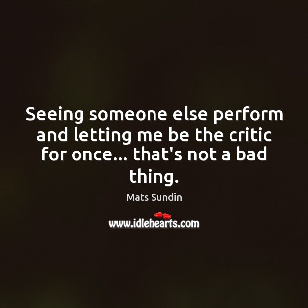 Seeing someone else perform and letting me be the critic for once… Mats Sundin Picture Quote