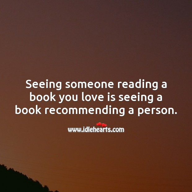 Image, Seeing someone reading a book you love is seeing a book recommending a person.