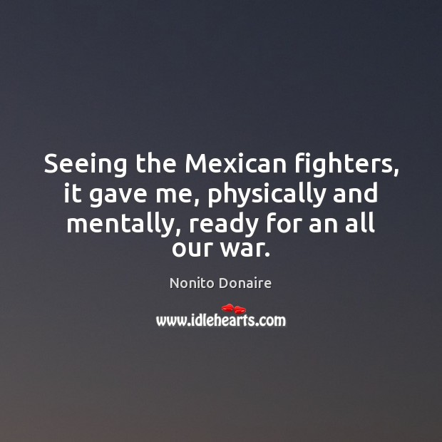 Seeing the Mexican fighters, it gave me, physically and mentally, ready for Nonito Donaire Picture Quote