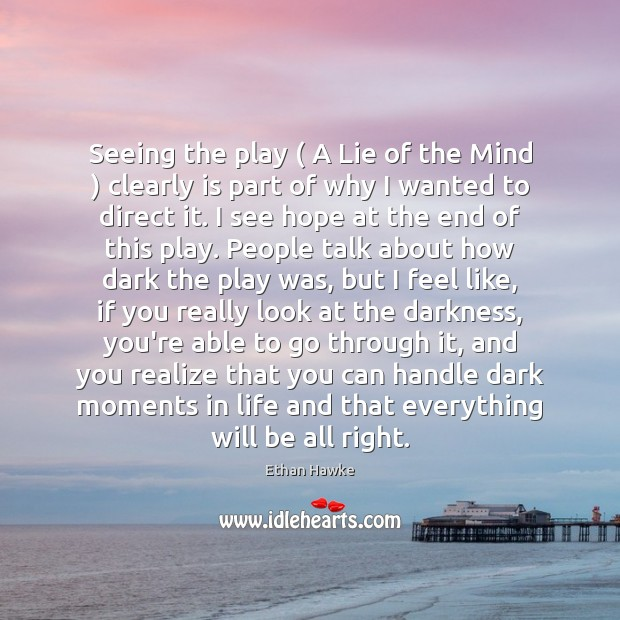 Seeing the play ( A Lie of the Mind ) clearly is part of Ethan Hawke Picture Quote