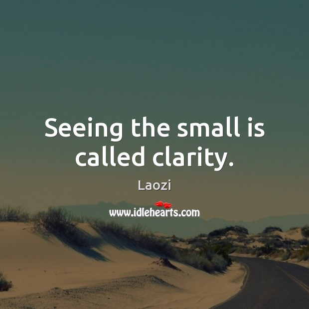 Image about Seeing the small is called clarity.