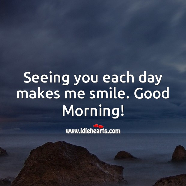 Seeing you each day makes me smile. Good Morning! Good Morning Quotes Image