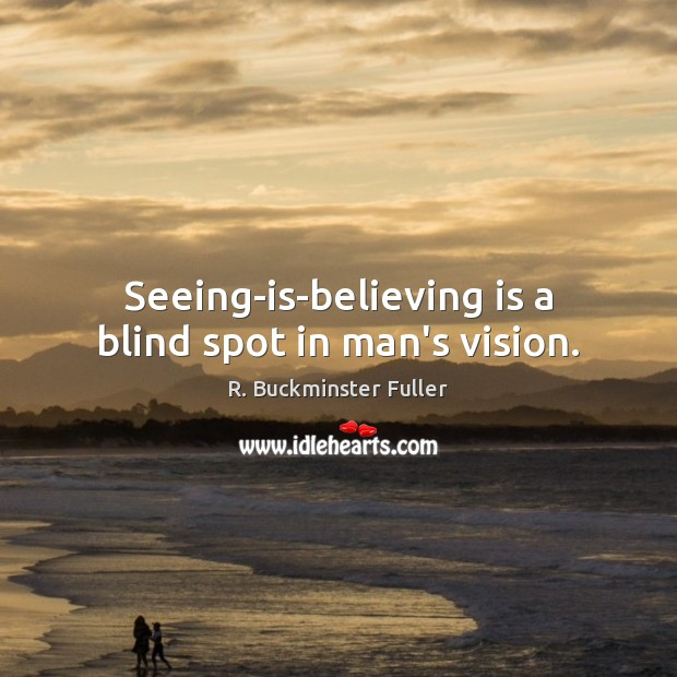 Seeing-is-believing is a blind spot in man's vision. Image