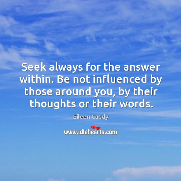 Seek always for the answer within. Be not influenced by those around you, by their thoughts or their words. Image