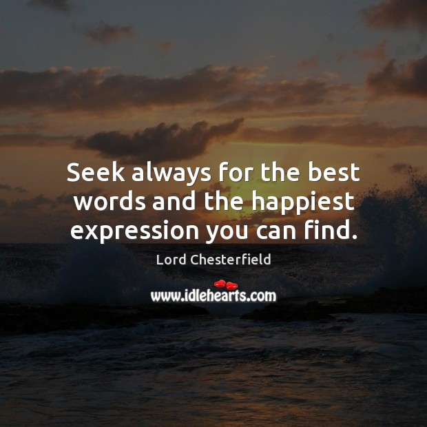 Seek always for the best words and the happiest expression you can find. Lord Chesterfield Picture Quote