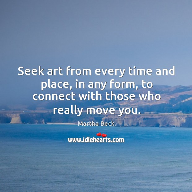 Seek art from every time and place, in any form, to connect with those who really move you. Image