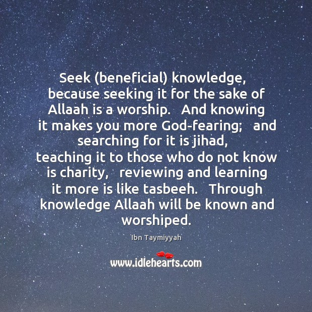 Seek (beneficial) knowledge,   because seeking it for the sake of Allaah is Image