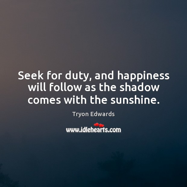 Seek for duty, and happiness will follow as the shadow comes with the sunshine. Tryon Edwards Picture Quote