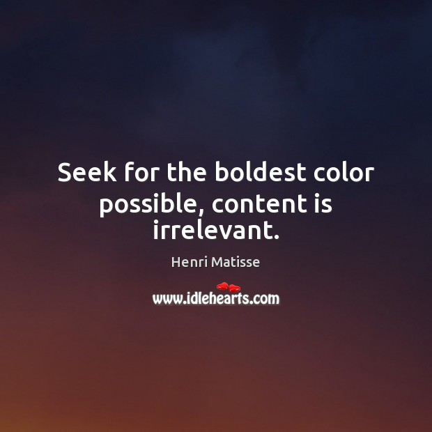 Seek for the boldest color possible, content is irrelevant. Henri Matisse Picture Quote