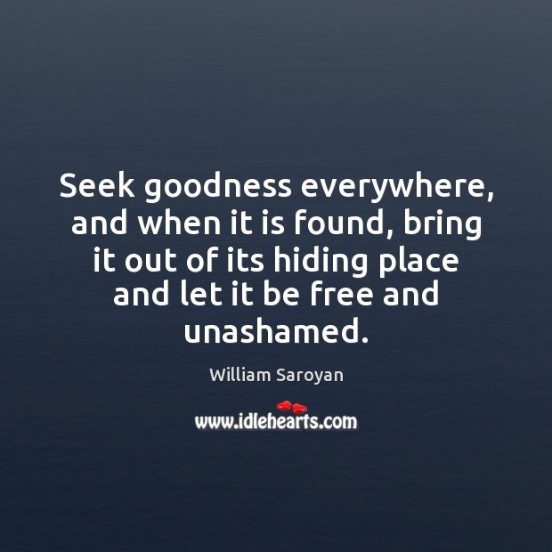 Seek goodness everywhere, and when it is found, bring it out of William Saroyan Picture Quote