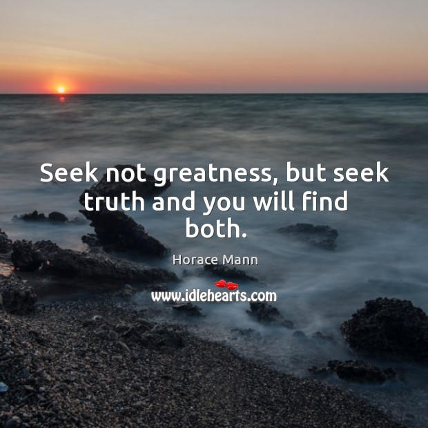 Seek not greatness, but seek truth and you will find both. Image