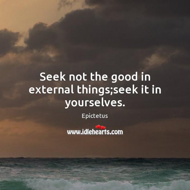 Seek not the good in external things;seek it in yourselves. Image