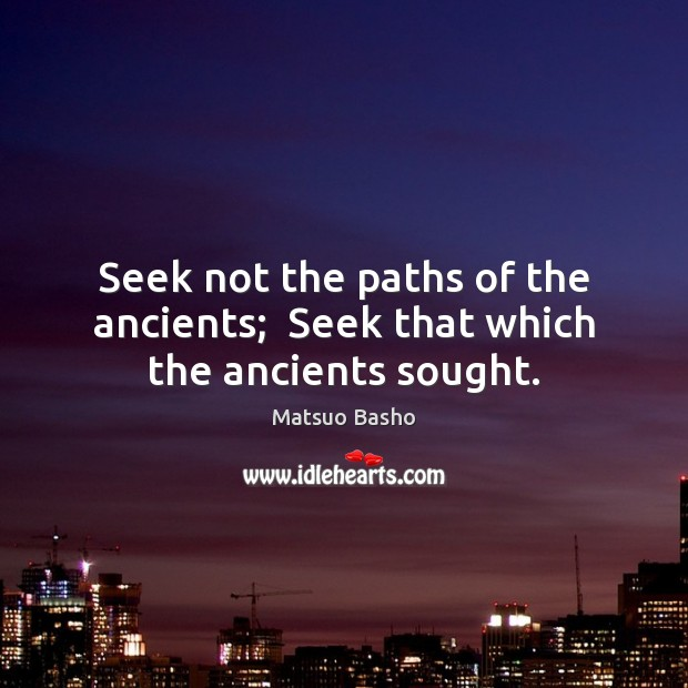 Seek not the paths of the ancients;  Seek that which the ancients sought. Matsuo Basho Picture Quote