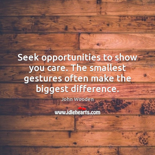 Seek opportunities to show you care. The smallest gestures often make the Image