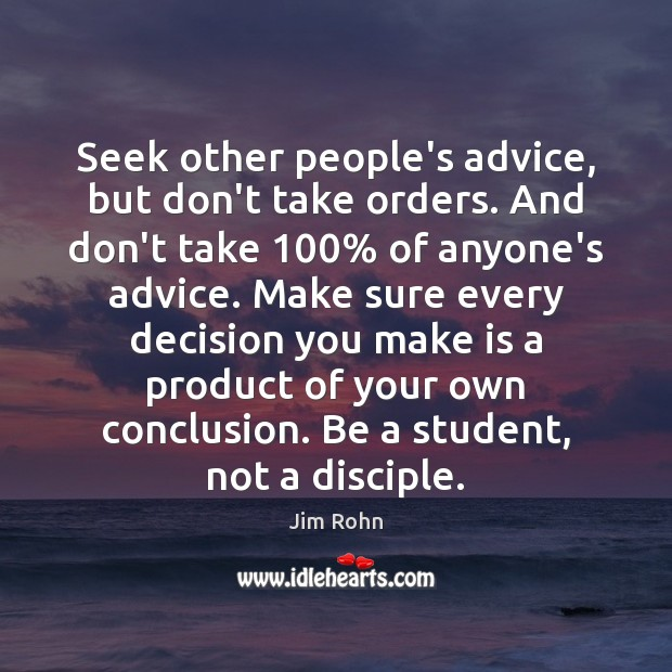 Seek other people's advice, but don't take orders. And don't take 100% of Image