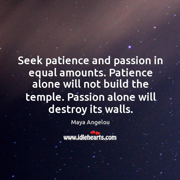 Image, Seek patience and passion in equal amounts. Patience alone will not build the temple. Passion alone will destroy its walls.