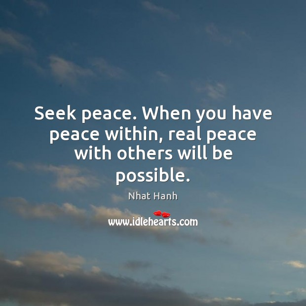 Seek peace. When you have peace within, real peace with others will be possible. Nhat Hanh Picture Quote