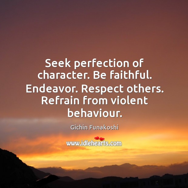 Seek perfection of character. Be faithful. Endeavor. Respect others. Refrain from violent Gichin Funakoshi Picture Quote