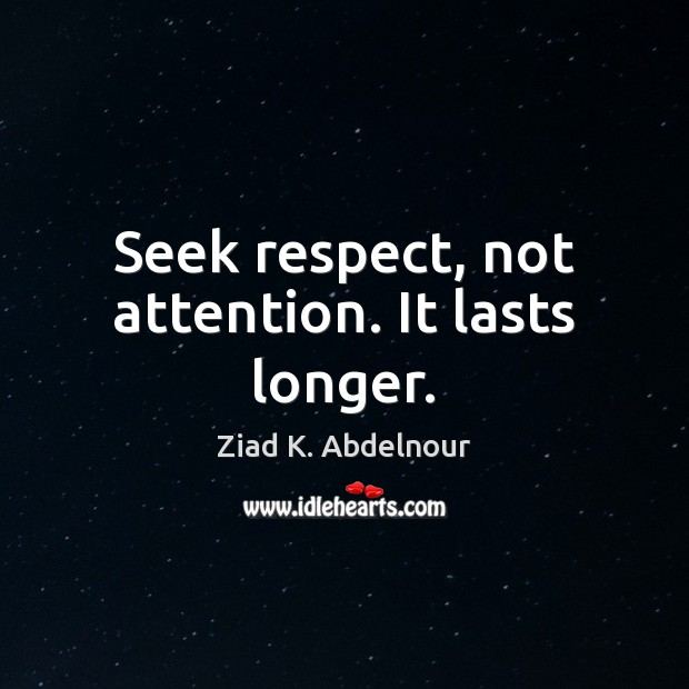 Image, Seek respect, not attention. It lasts longer.