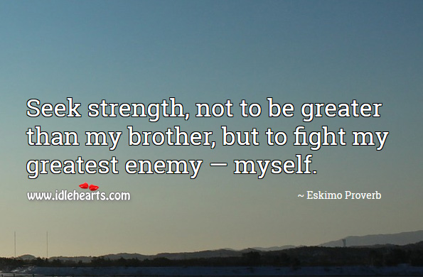 Seek strength, not to be greater than my brother, but to fight my greatest enemy — myself. Eskimo Proverbs Image