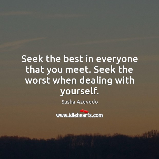 Sasha Azevedo Picture Quote image saying: Seek the best in everyone that you meet. Seek the worst when dealing with yourself.