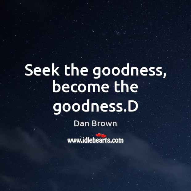 Seek the goodness, become the goodness.D Image