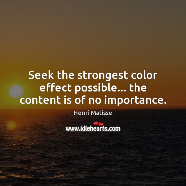 Seek the strongest color effect possible… the content is of no importance. Henri Matisse Picture Quote