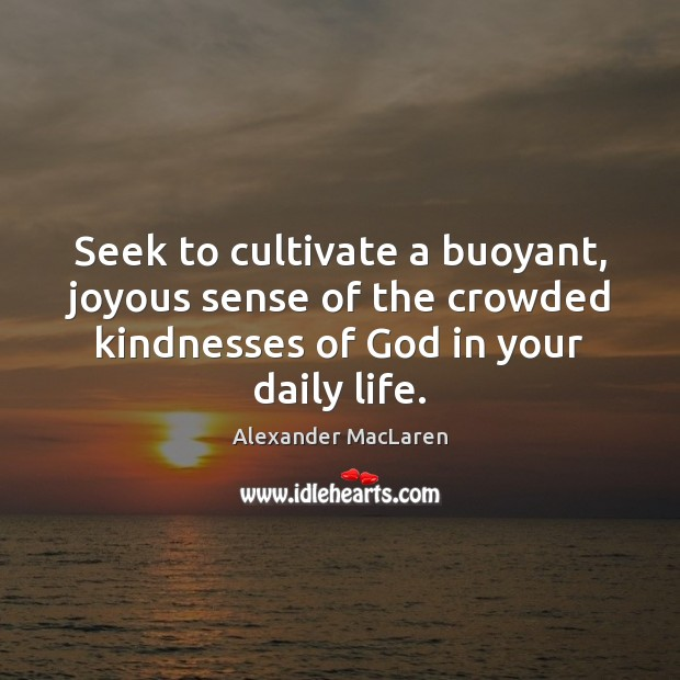 Seek to cultivate a buoyant, joyous sense of the crowded kindnesses of Alexander MacLaren Picture Quote